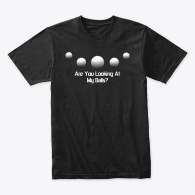 T-SHIRT – Golf Funny – Are You Looking At My Balls?