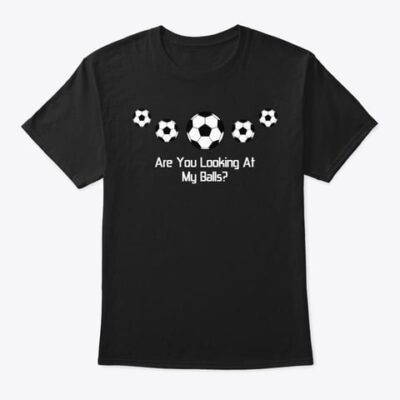 T-SHIRT – Soccer Funny – Are You Looking At My Balls?