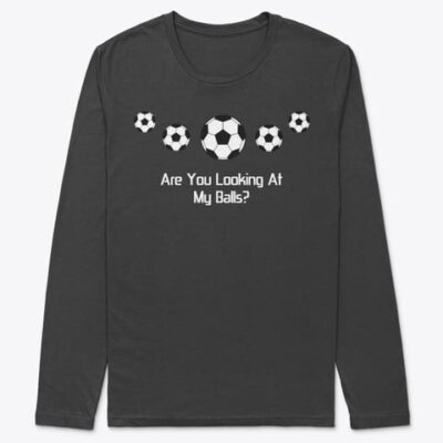 LONG SLEEVE T-SHIRT  – Soccer Funny – Are You Looking At My Balls?