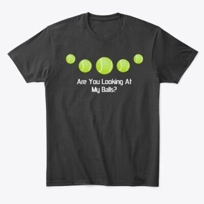T-SHIRT – Tennis Funny – Are You Looking At My Balls?